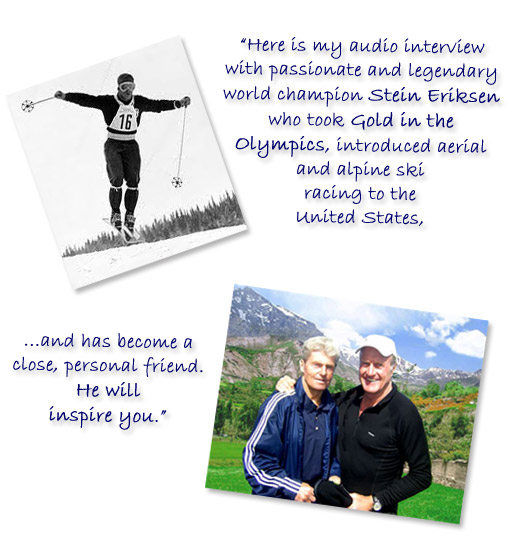 Stein Eriksen took Gold in the Olympics, introduced aerial and alpine ski racing to the United States, and has become a close, personal friend.  He will inspire you.